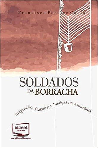 Soldados da Borracha - Imigração, Trabalho e Justiças na Amazônia: Francisco PEreira Costa: 9788541609852: Amazon.com: Books