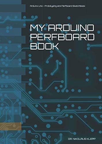 My Arduino Perfboard Book: Arduino Uno - Prototyping and Perfboard Book