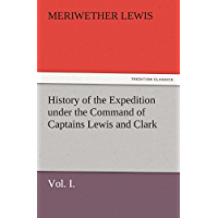 History of the Expedition under the Command of Captains Lewis and Clark, Vol. I. To the Sources of the Missouri, Thence Across the Rocky Mountains and ... the Years 1804-5-6. (TREDITION CLASSICS)