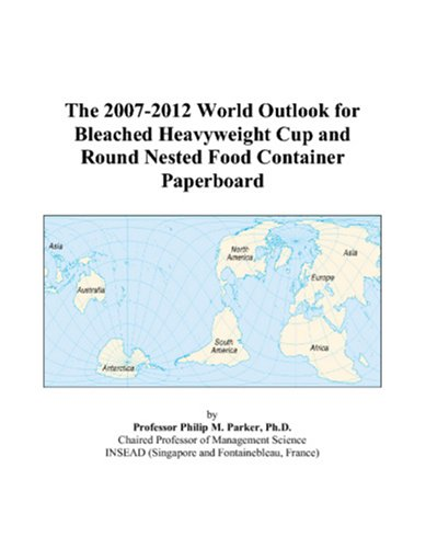 The 2007-2012 World Outlook for Bleached Heavyweight Cup and Round Nested Food Container Paperboard