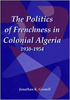 The Politics of Frenchness in Colonial Algeria, 1930-1954 (Rochester Studies in African History and the Diaspora)