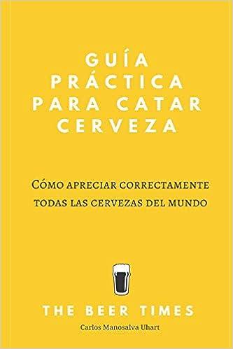 Guía Práctica Para Catar Cerveza: Cómo Apreciar Correctamente Todas las Cervezas del Mundo