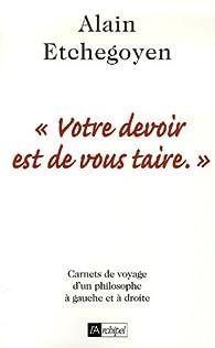 Votre devoir est de vous taire. : Carnets de voyage en politique sous la gauche et sous la droite par Alain Etchegoyen