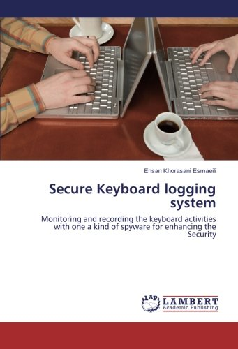 Secure Keyboard logging system: Monitoring and recording the keyboard activities with one a kind of  spyware for enhancing the Security ebook