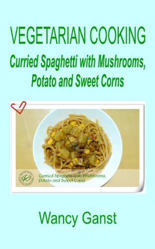Vegetarian Cooking: Curried Spaghetti with Mushrooms, Potato and Sweet Corns (Vegetarian Cooking - Vegetables and Fruits Book - Potato Sweet Curried