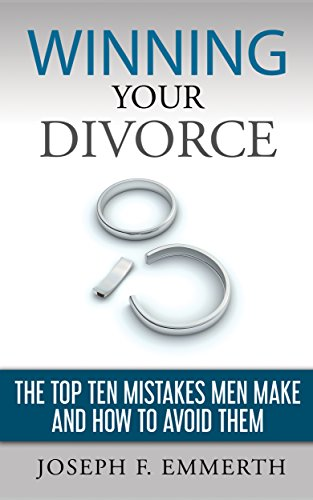 Winning Your Divorce: The Top Ten Mistakes Men Make and How To Avoid Them.