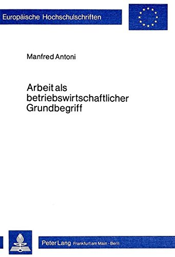 Arbeit als betriebswirtschaftlicher Grundbegriff (Europäische Hochschulschriften / European University Studies / Publications Universitaires Européennes) (German Edition) by Peter Lang GmbH, Internationaler Verlag der Wissenschaften
