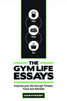 The Gym Life Essays: Improve Your Life Through Fitness, Food, and Mindset by [Stuckert, Colin]