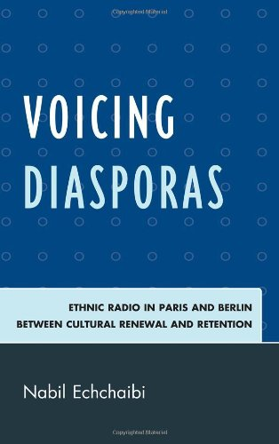 Voicing Diasporas: Ethnic Radio in Paris and Berlin Between Cultural Renewal and Retention (After the Empire: The Francophone World and Postcolonial France) by Lexington Books