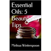 Essential Oils: 5 Beautifying Tips: Have a Beautiful Glowing Face and Radiant Skin, Long Lustrous Hair, Stronger Nails, Slender Waist, and Get More Restful Sleep.