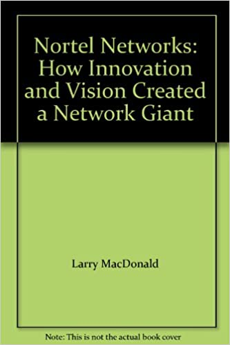 Nortel Networks How Innovation and Vision Created a Network Giant