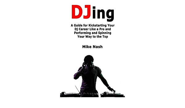Djing: A Guide for Kickstarting Your Dj Career Like a Pro and ...