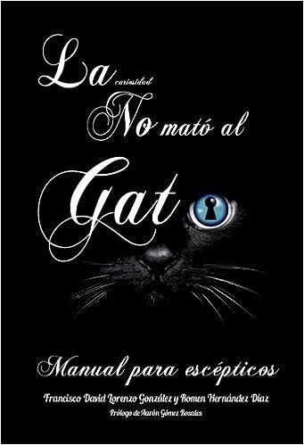 La Curiosidad no mató al gato: Manual para escépticos: Somos observadores por naturaleza, analizamos nuestros pensamientos, cuestionamos nuestros ... la era ...