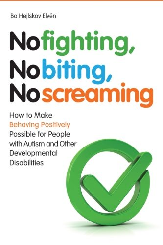 No Fighting, No Biting, No Screaming: How to Make Behaving Positively Possible for People with Autism and Other Developmental Disabilities