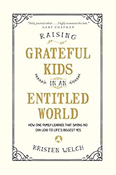 Raising Grateful Kids in an Entitled World: How One Family Learned That Saying No Can Lead to Life's Biggest Yes by [Welch, Kristen]