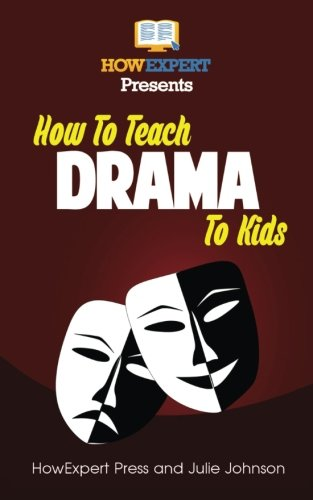Drama Lessons - How To Teach Drama To Kids: Your Step-By-Step Guide To Teaching Drama To Kids