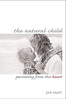 The Natural Child: Parenting from the Heart by [Hunt, Jan]