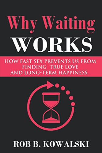 Why Waiting Works: How Fast Sex Prevents Us From Finding True Love and Long-Term Happiness by Rob Kowalski
