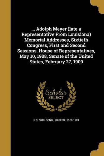 Read Online ... Adolph Meyer (Late a Representative from Louisiana) Memorial Addresses, Sixtieth Congress, First and Second Sessions. House of Representatives, ... of the United States, February 27, 1909 pdf