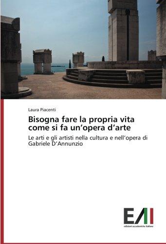 Read Online Bisogna fare la propria vita come si fa un'opera d'arte: Le arti e gli artisti nella cultura e nell'opera di Gabriele D'Annunzio (Italian Edition) pdf