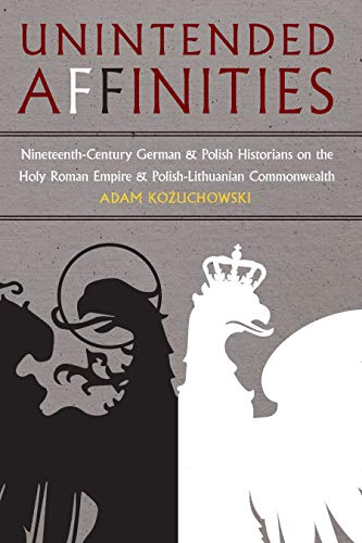 Unintended Affinities: Nineteenth-Century German and Polish Historians on the Holy Roman Empire and the Polish-Lithuanian Commonwealth (Russian and East European Studies) por Adam Kozuchowski
