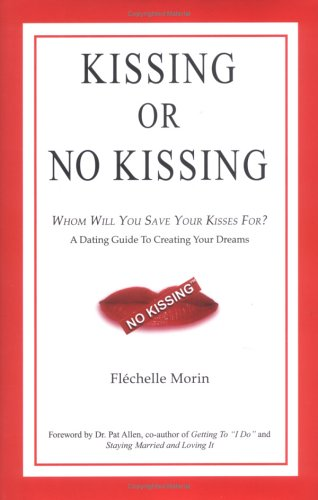 Kissing or No Kissing: Whom Will You Save Your Kisses For? A Dating Guide to Creating Your Dreams