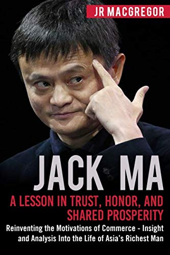 Jack Ma: A Lesson in Trust, Honor, and Shared Prosperity: Reinventing the Motivations of Commerce - Insight and Analysis Into the Life of Asia's Richest Man (Billionaire Visionaries) ()