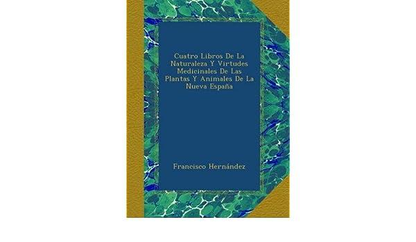 Cuatro Libros De La Naturaleza Y Virtudes Medicinales De Las Plantas Y Animales De La Nueva España: Amazon.es: Hernández, Francisco: Libros