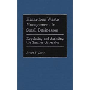 Hazardous Waste Management in Small Businesses: Regulating and Assisting the Smaller Generator Robert E. Deyle