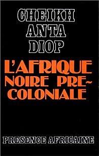 L'Afrique noire précoloniale: étude comparée des systèmes politiques et sociaux de l'Europe et de l'Afrique noire, de l'antiquité à la formation des états modernes par Cheikh Anta Diop