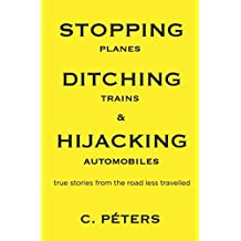 Stopping Planes, Ditching Trains, & Hijacking Automobiles: True Stories from the Road Less Travelled