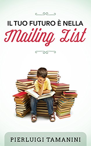 Il tuo futuro è nella mailing list: come creare gratis una newsletter per autori indipendenti e costruirsi una carriera nel mondo del self-publishing... ... Italiani Vol. 3) (Italian Edition)