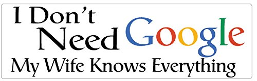 - BUMPER STICKER: I Don't Need Google. My Wife Knows Everything - 3