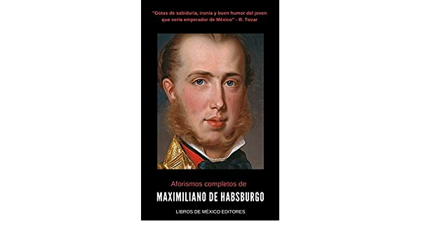 Aforismos completos de Maximiliano de Habsburgo (Spanish Edition) - Kindle edition by Maximiliano de Habsburgo, Gustavo Vázquez Lozano.