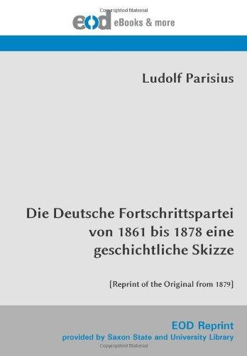 Read Online Die Deutsche Fortschrittspartei von 1861 bis 1878 eine geschichtliche Skizze: [Reprint of the Original from 1879] (German Edition) ebook