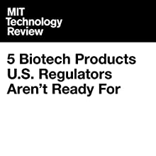 5 Biotech Products U.S. Regulators Aren't Ready For Other by Emily Mullin Narrated by Suzie Althens