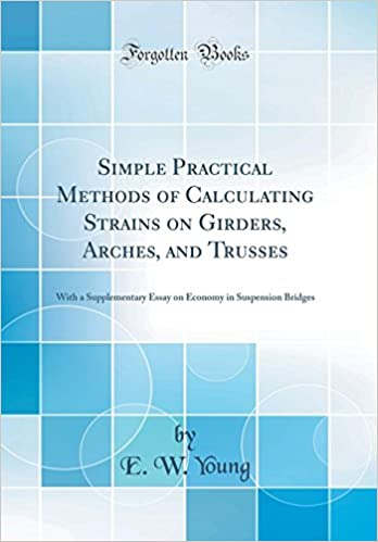 Simple Practical Methods Of Calculating Strains On Girders Arches  Simple Practical Methods Of Calculating Strains On Girders Arches And  Trusses With A Supplementary Essay On Economy In Suspension Bridges  Classic