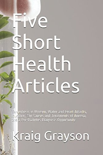 Five Short Health Articles: Thrombosis in Women, Water and Heart Attacks, Jaundice, The Causes and Treatments of Anemia, and a Pre-Diabetes Diagnosis Opportunity PDF