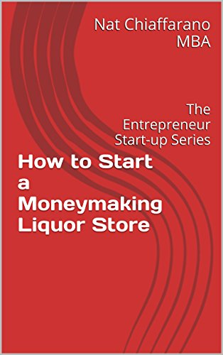 How to Start a Moneymaking Liquor Store: The Entrepreneur Start-up Series (Liquor, Spirits & Beers)