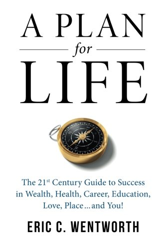 Download A Plan for Life: The 21st Century Guide to Wealth, Health, Career, Education, Love, Place...and You! PDF