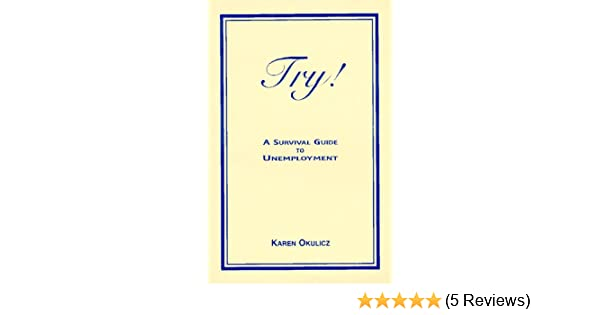 Try! A Survival Guide to Unemployment: Karen Okulicz: 9780964426009 ...