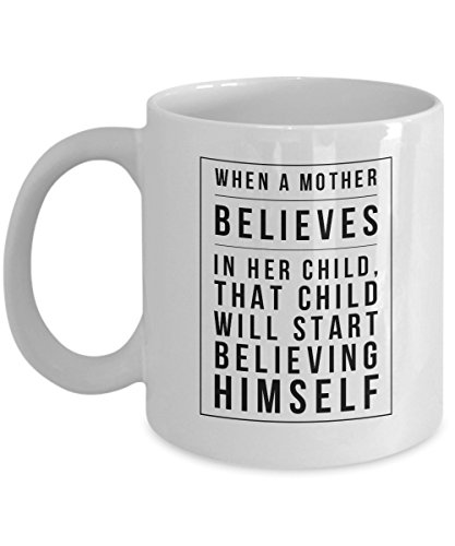 (When A Mother Believes In Her Child, That Child Will Start Believing Himself, 11Oz Coffee Mug Unique Gift Idea Coffee Mug - Father's Day/Birthday)