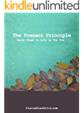 The Present Principle: Seven Steps to Life in the Now