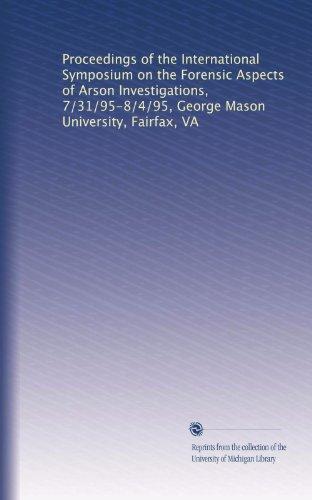 Proceedings of the International Symposium on the Forensic Aspects of Arson Investigations, 7/31/95-8/4/95, George Mason University, Fairfax, VA