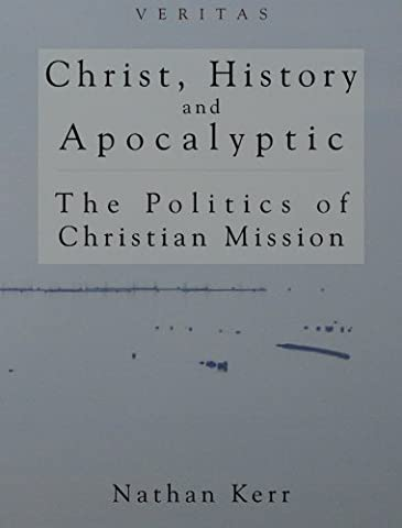 Christ, History and Apocalyptic: The Politics of Christian Mission (Veritas) by Nathan R. Kerr (Mission Veritas)