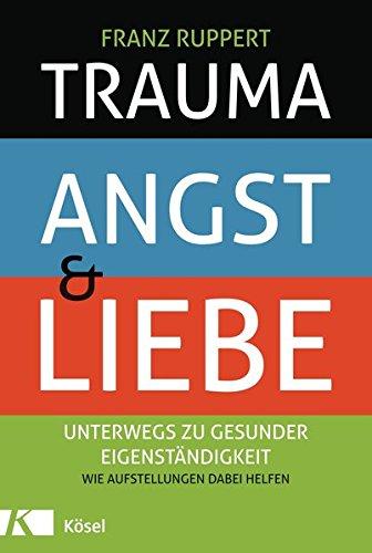 Trauma, Angst und Liebe: Unterwegs zu gesunder Eigenständigkeit. Wie Aufstellungen dabei helfen