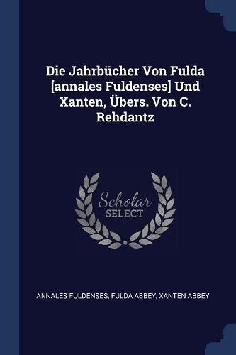 Die Jahrbücher Von Fulda [annales Fuldenses] Und Xanten, Übers. Von C. Rehdantz