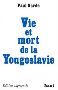 Vie et mort de la Yougoslavie par Paul Garde