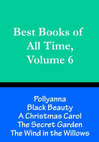 Best Books of All Time, Volume 6:  A Christmas Carol Charles Dickens, Black Beauty Anna Sewell, Pollyanna by Eleanor Porter, The Secret Garden Frances Burnett, The Wind in the Willows Kenneth Grahame