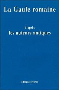 La Gaule romaine d'après les auteurs antiques par Editions Errance